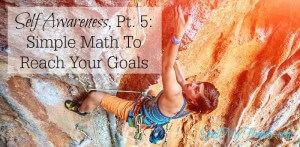 Self Awareness, Pt. 5 – Simple Math to Reach Your Goals